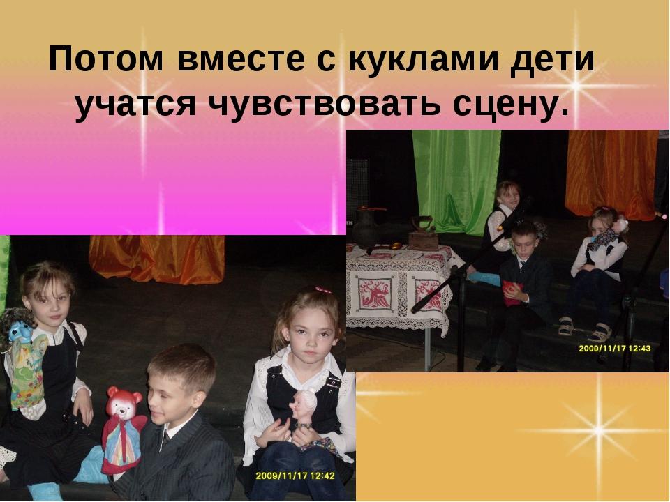 Потом вместе с куклами дети учатся чувствовать сцену.