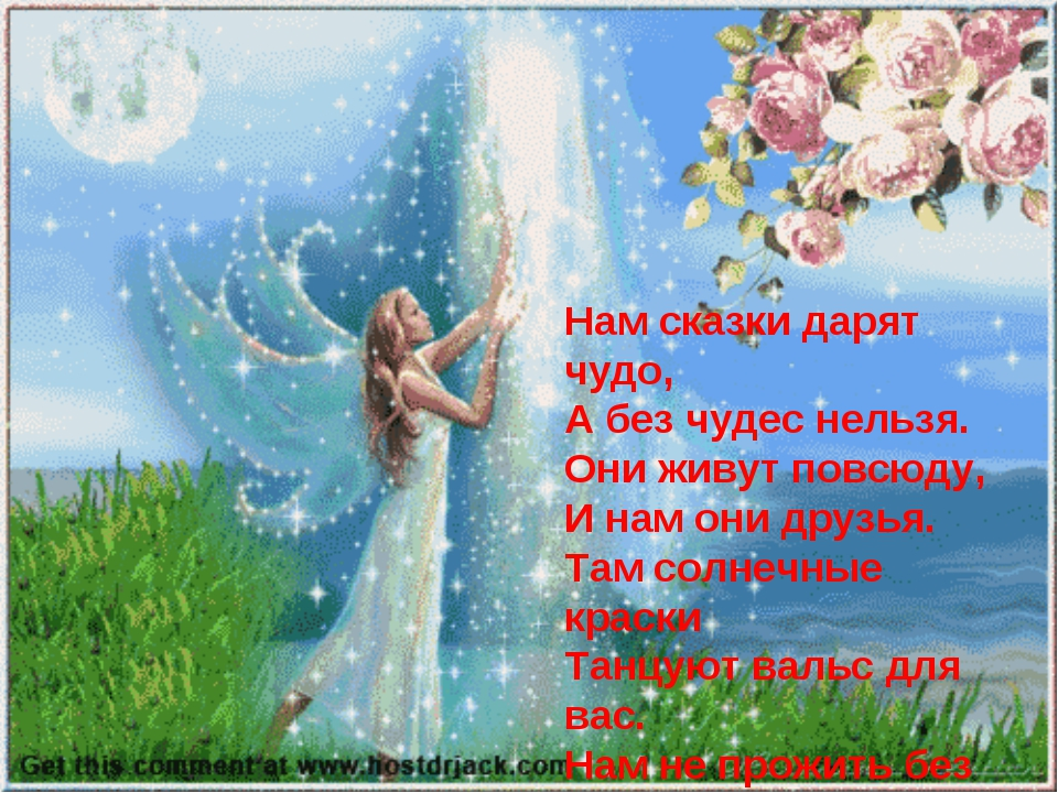 Нам сказки дарят чудо, А без чудес нельзя. Они живут повсюду, И нам они друзь...