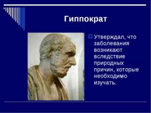 Гиппократ Утверждал, что заболевания возникают вследствие природных причин, к