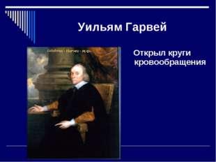 Уильям Гарвей Открыл круги кровообращения