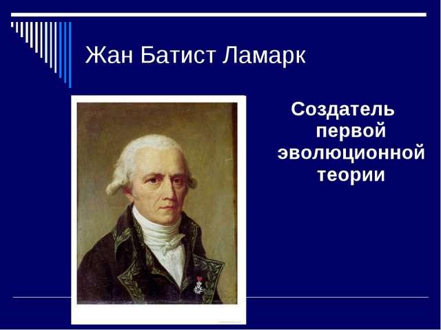 Жан Батист Ламарк Создатель первой эволюционной теории