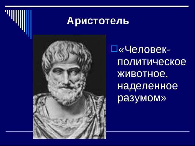 Аристотель «Человек- политическое животное, наделенное разумом»