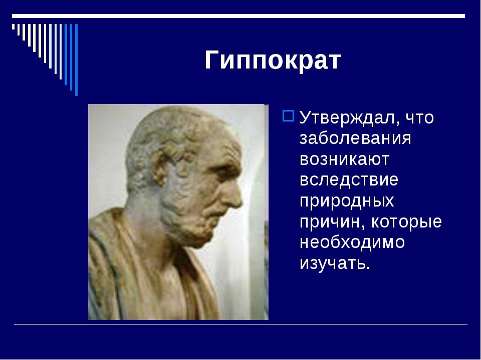 Гиппократ Утверждал, что заболевания возникают вследствие природных причин, к...