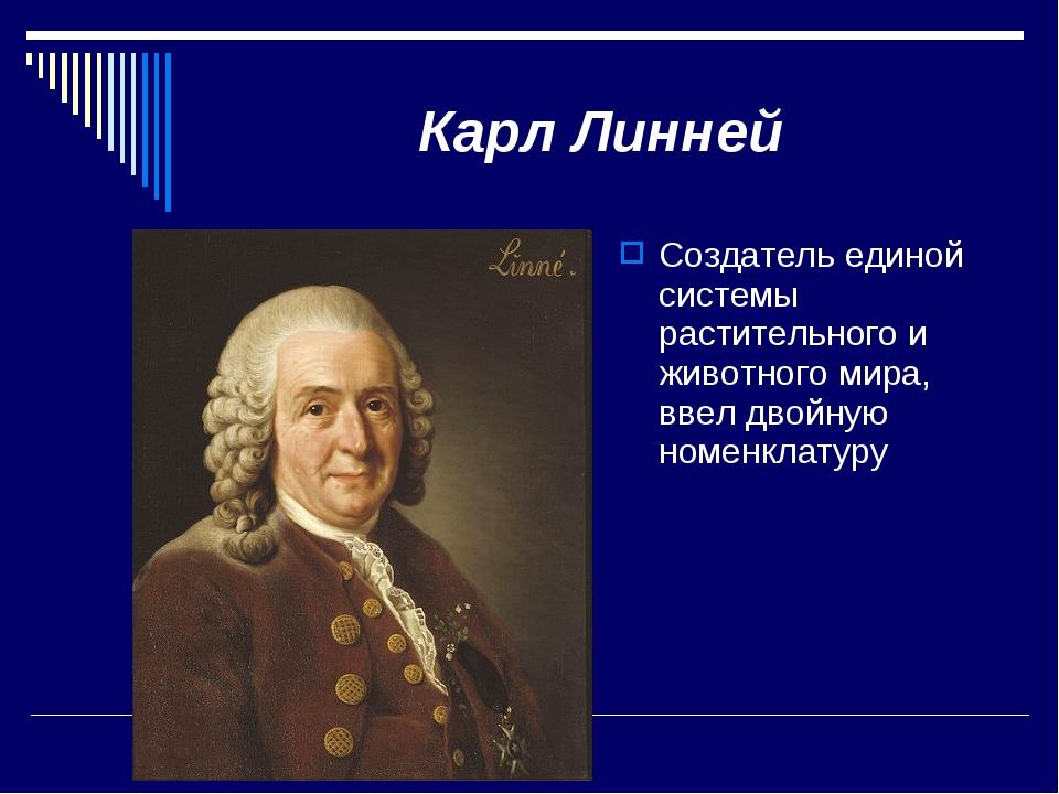 Карл Линней Создатель единой системы растительного и животного мира, ввел дво...