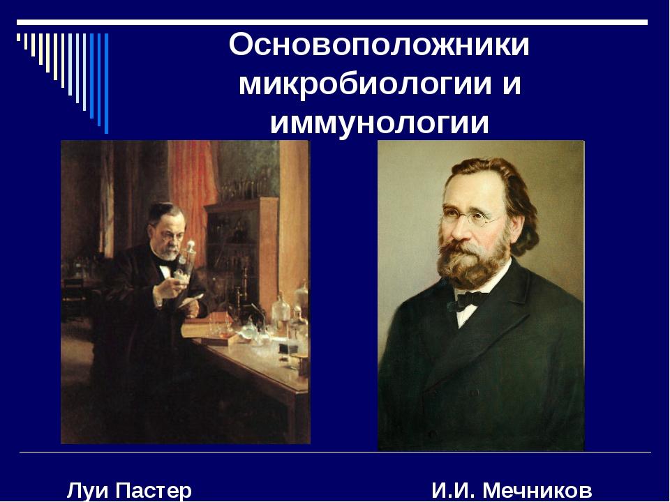 Основоположники микробиологии и иммунологии Луи Пастер И.И. Мечников