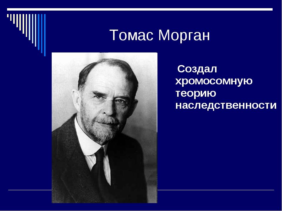 Томас Морган Создал хромосомную теорию наследственности