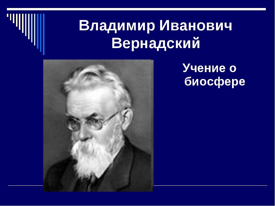 Владимир Иванович Вернадский Учение о биосфере