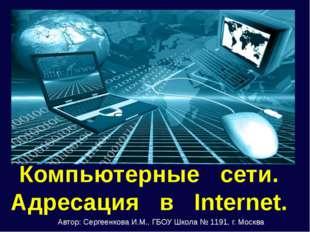 Компьютерные сети. Адресация в Internet. Автор: Сергеенкова И.М., ГБОУ Школа
