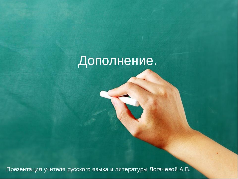 Дополнение. Презентация учителя русского языка и литературы Логачевой А.В.
