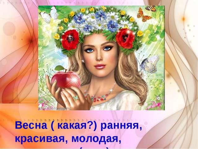 Весна ( какая?) ранняя, красивая, молодая, цветущая…( ж.р.)