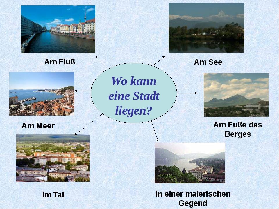 Wo kann eine Stadt liegen? Am Fluß Am See Am Meer Am Fuße des Berges Im Tal...