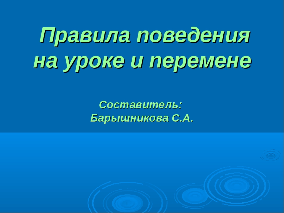 Правила поведения на уроке и перемене Составитель: Барышникова С.А.