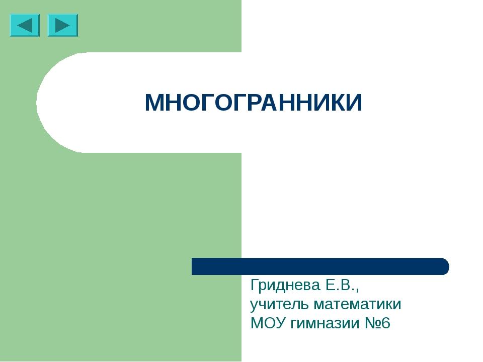 МНОГОГРАННИКИ Гриднева Е.В., учитель математики МОУ гимназии №6