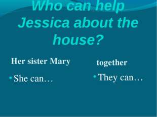 Who can help Jessica about the house? Her sister Mary together She can… They