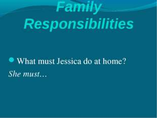 Family Responsibilities What must Jessica do at home? She must…