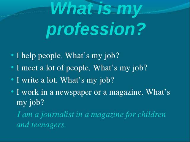What is my profession? I help people. What's my job? I meet a lot of people....