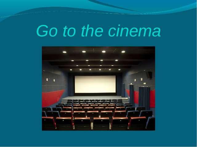 Go to the cinema