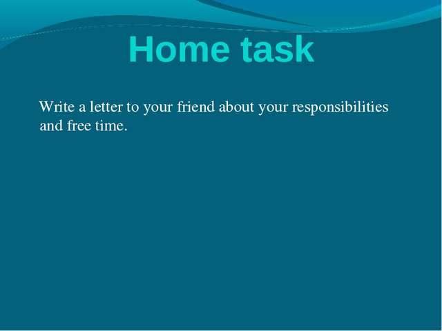 Home task Write a letter to your friend about your responsibilities and free...