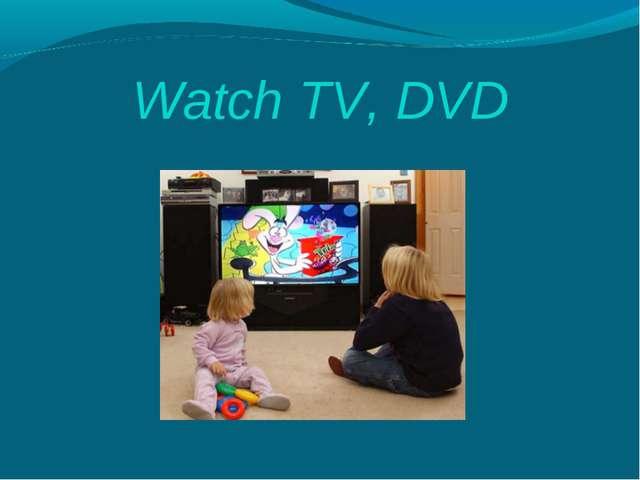 Watch TV, DVD