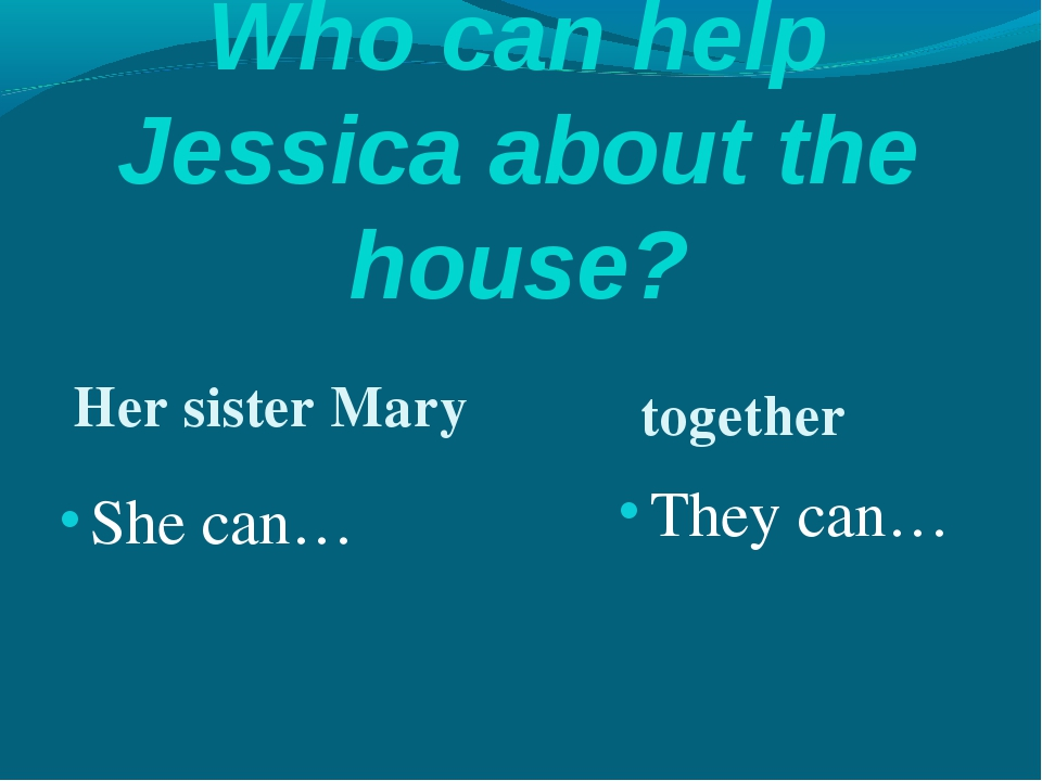 Who can help Jessica about the house? Her sister Mary together She can… They...