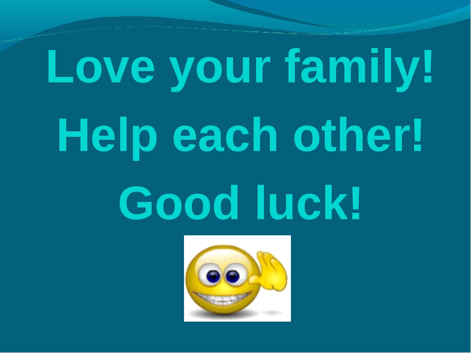 Love your family! Help each other! Good luck!