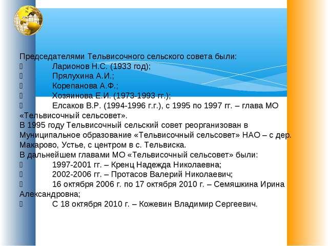 Председателями Тельвисочного сельского совета были: Ларионов Н.С. (1933 год...