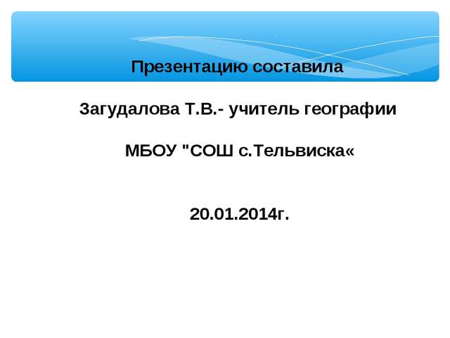 """Презентацию составила Загудалова Т.В.- учитель географии МБОУ """"СОШ с.Тельвиск..."""