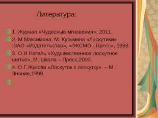 Литература: 1. Журнал «Чудесные мгновения», 2011. 2. М.Максимова, М. Кузьмин
