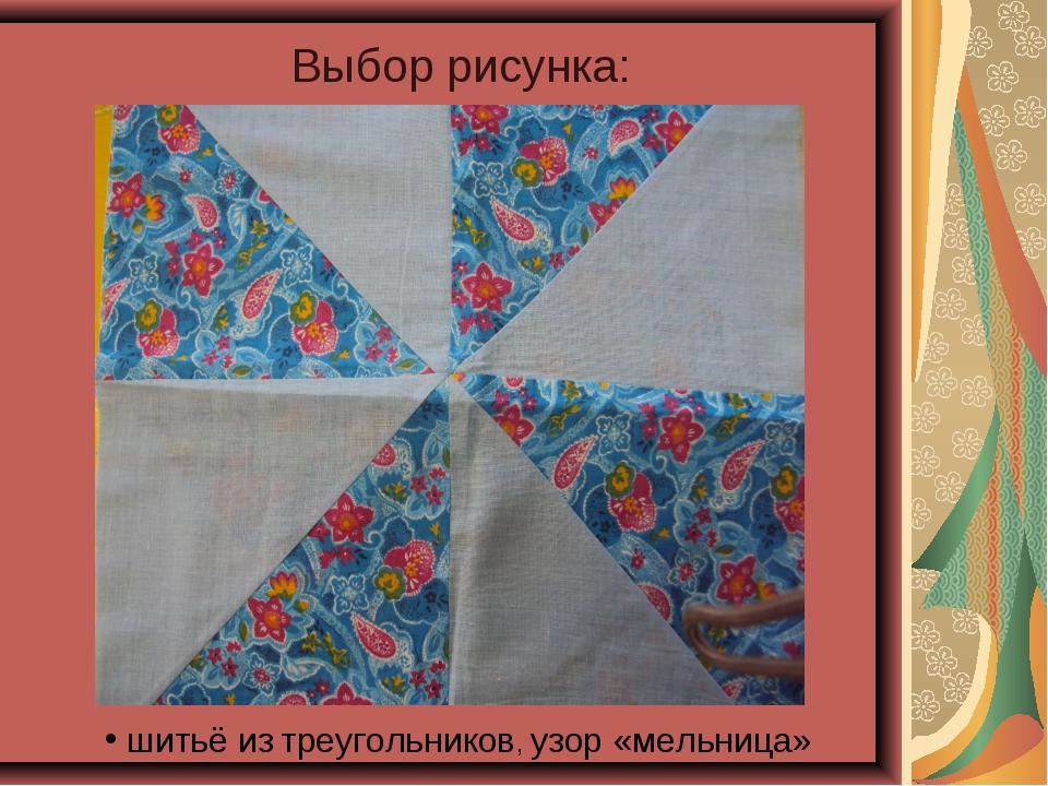 Выбор рисунка: шитьё из треугольников, узор «мельница»