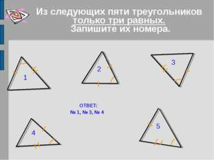 Из следующих пяти треугольников только три равных. Запишите их номера. ОТВЕТ: