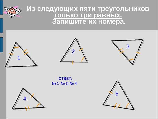 Из следующих пяти треугольников только три равных. Запишите их номера. ОТВЕТ:...