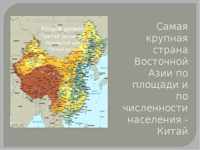Самая крупная страна Восточной Азии по площади и по численности населения -...