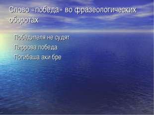 Слово «победа» во фразеологических оборотах Победителя не судят Пиррова побед
