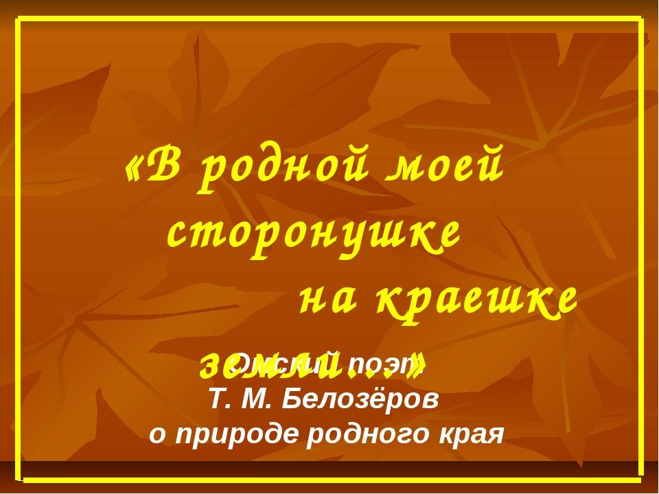 Омский поэт Т. М. Белозёров о природе родного края «В родной моей сторонушке...