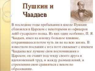 Пушкин и Чаадаев В последние годы пребывания в школе Пушкин сблизился в Царск