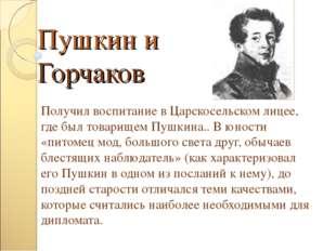 Пушкин и Горчаков Получил воспитание в Царскосельском лицее, где был товарище