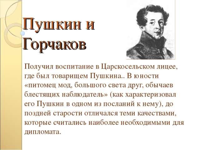 Пушкин и Горчаков Получил воспитание в Царскосельском лицее, где был товарище...