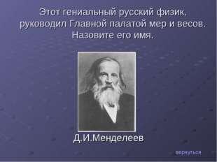 Д.И.Менделеев вернуться Этот гениальный русский физик, руководил Главной пала