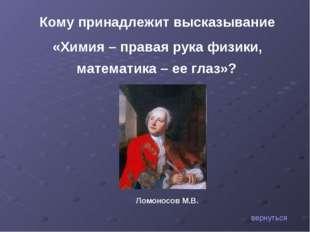 Кому принадлежит высказывание «Химия – правая рука физики, математика – ее гл