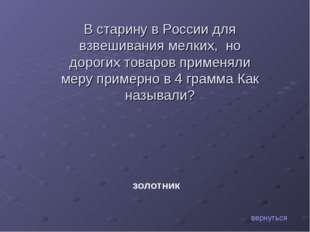 В старину в России для взвешивания мелких, но дорогих товаров применяли меру