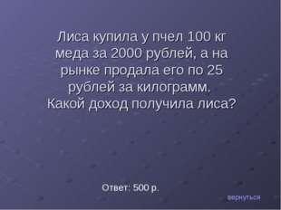 вернуться Ответ: 500 р. Лиса купила у пчел 100 кг меда за 2000 рублей, а на