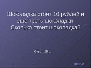 Шоколадка стоит 10 рублей и еще треть шоколадки Сколько стоит шоколадка? верн
