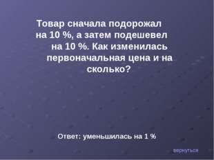 вернуться Товар сначала подорожал на 10 %, а затем подешевел на 10 %. Как изм