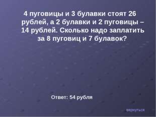 вернуться 4 пуговицы и 3 булавки стоят 26 рублей, а 2 булавки и 2 пуговицы –
