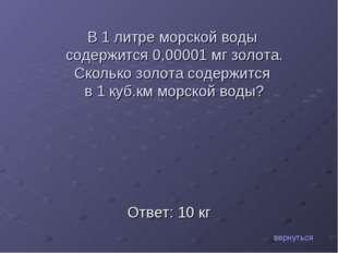 Ответ: 10 кг вернуться В 1 литре морской воды содержится 0,00001 мг золота. С