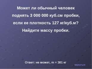 Может ли обычный человек поднять 3000000 куб.см пробки, если ее плотность 1