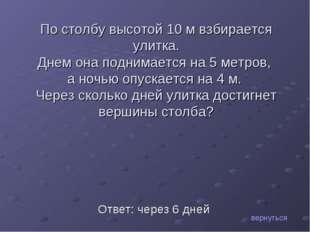 Ответ: через 6 дней По столбу высотой 10 м взбирается улитка. Днем она подним
