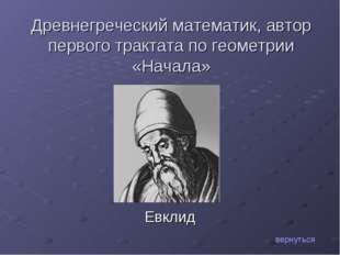 Евклид вернуться Древнегреческий математик, автор первого трактата по геометр