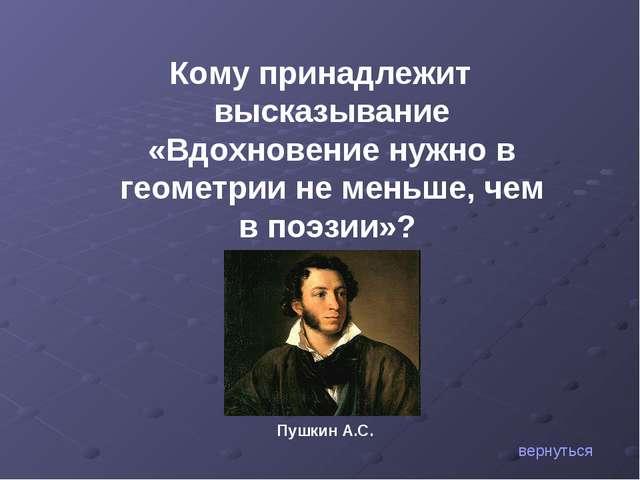 Кому принадлежит высказывание «Вдохновение нужно в геометрии не меньше, чем в...