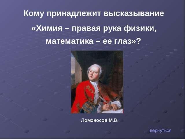 Кому принадлежит высказывание «Химия – правая рука физики, математика – ее гл...